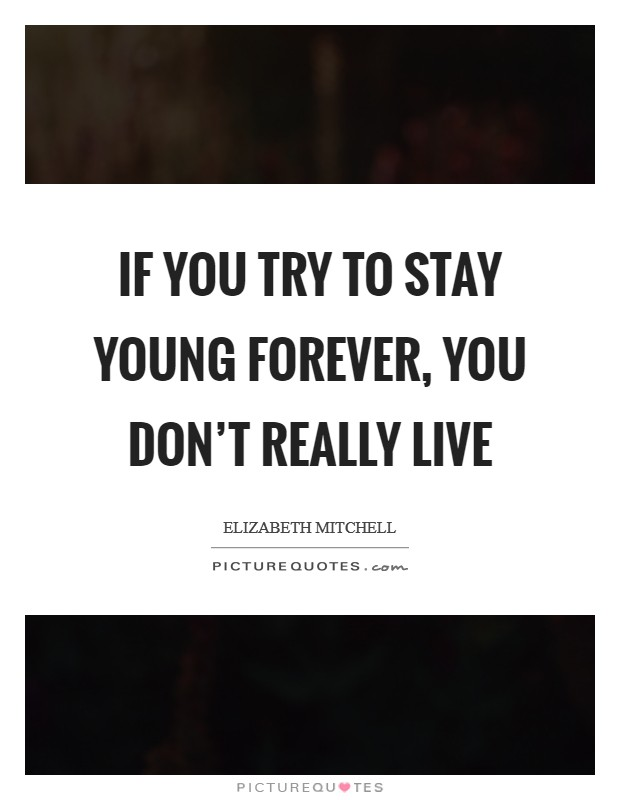 If you try to stay young forever, you don't really live Picture Quote #1