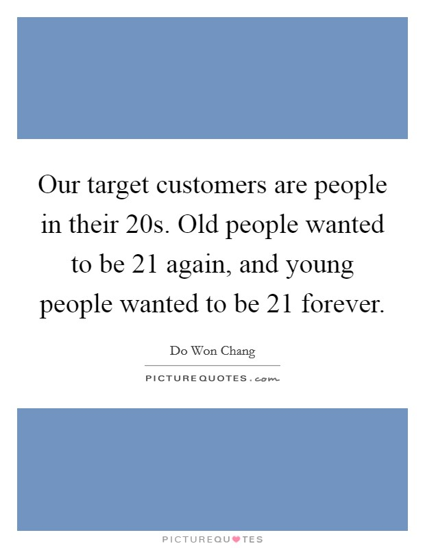 Our target customers are people in their 20s. Old people wanted to be 21 again, and young people wanted to be 21 forever Picture Quote #1