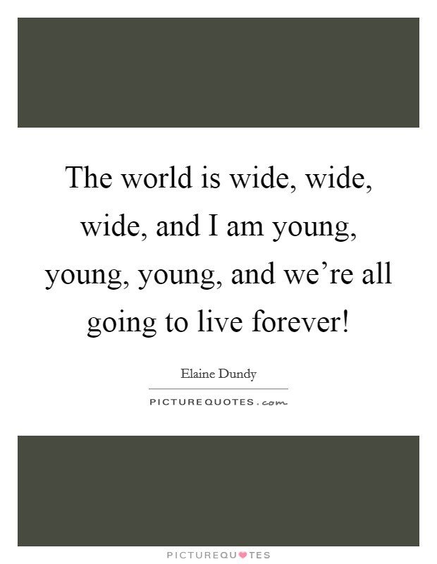 The world is wide, wide, wide, and I am young, young, young, and we're all going to live forever! Picture Quote #1