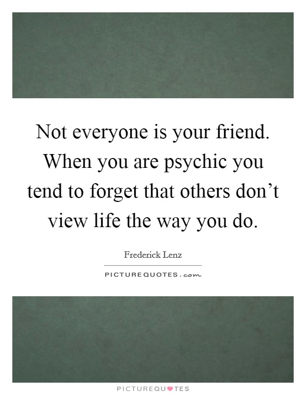 Not everyone is your friend. When you are psychic you tend to forget that others don't view life the way you do Picture Quote #1