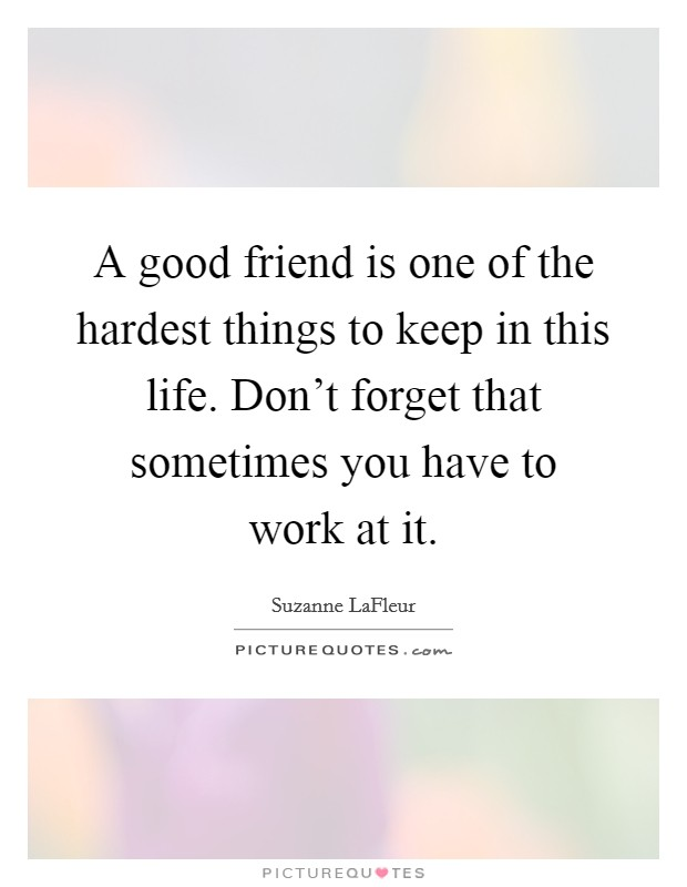 A good friend is one of the hardest things to keep in this life. Don't forget that sometimes you have to work at it Picture Quote #1