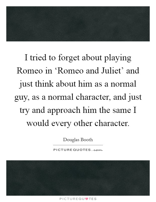 I tried to forget about playing Romeo in 'Romeo and Juliet' and just think about him as a normal guy, as a normal character, and just try and approach him the same I would every other character Picture Quote #1