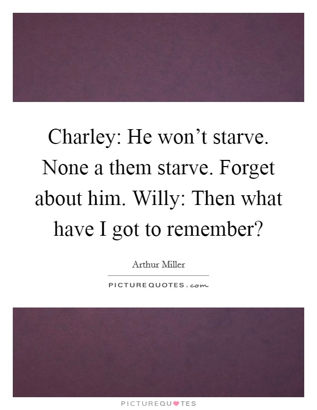 Charley: He won't starve. None a them starve. Forget about him. Willy: Then what have I got to remember? Picture Quote #1