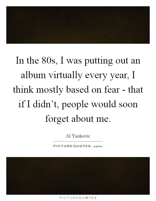 In the  80s, I was putting out an album virtually every year, I think mostly based on fear - that if I didn't, people would soon forget about me Picture Quote #1