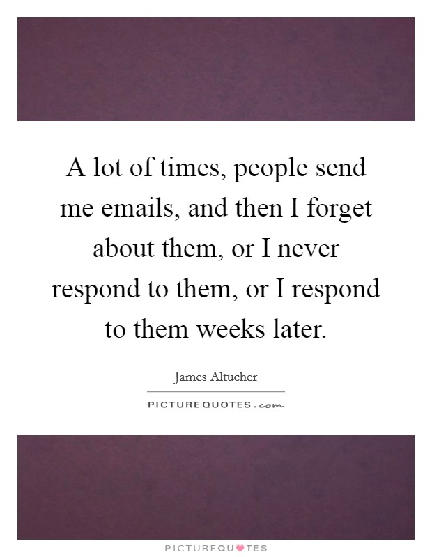 A lot of times, people send me emails, and then I forget about them, or I never respond to them, or I respond to them weeks later Picture Quote #1
