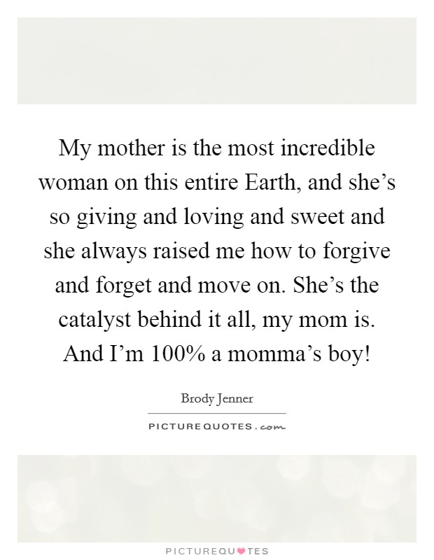 My mother is the most incredible woman on this entire Earth, and she's so giving and loving and sweet and she always raised me how to forgive and forget and move on. She's the catalyst behind it all, my mom is. And I'm 100% a momma's boy! Picture Quote #1