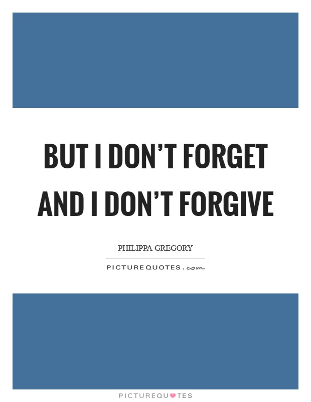But I don't forget and I don't forgive Picture Quote #1