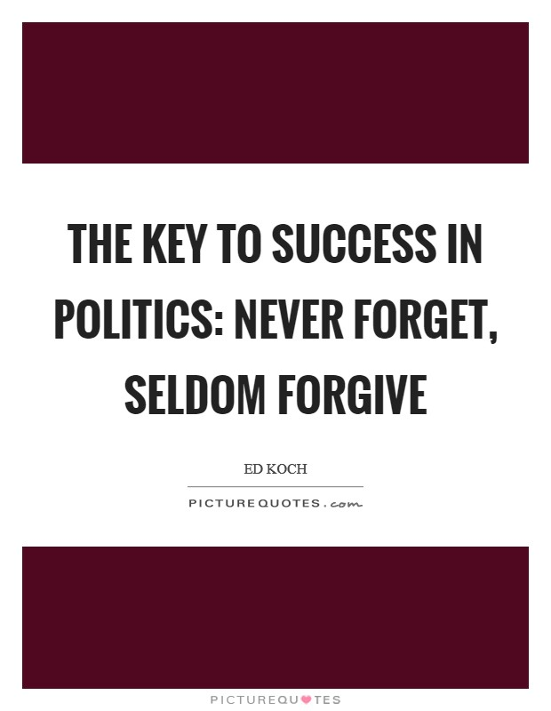 The key to success in politics: Never forget, seldom forgive Picture Quote #1