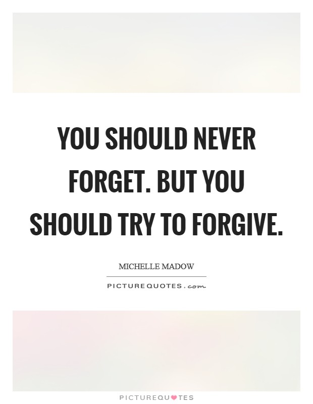 You should never forget. But you should try to forgive Picture Quote #1