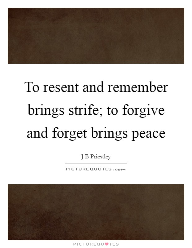 To resent and remember brings strife; to forgive and forget brings peace Picture Quote #1