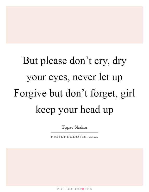 But please don't cry, dry your eyes, never let up Forgive but don't forget, girl keep your head up Picture Quote #1