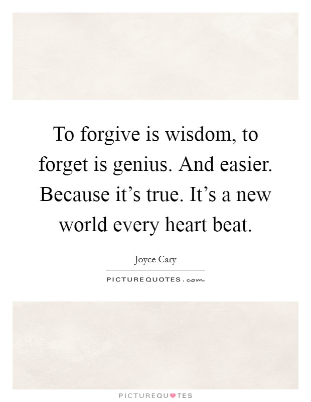 To forgive is wisdom, to forget is genius. And easier. Because it's true. It's a new world every heart beat Picture Quote #1