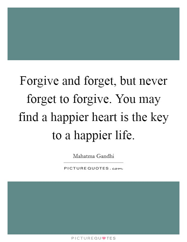 Forgive and forget, but never forget to forgive. You may find a happier heart is the key to a happier life Picture Quote #1