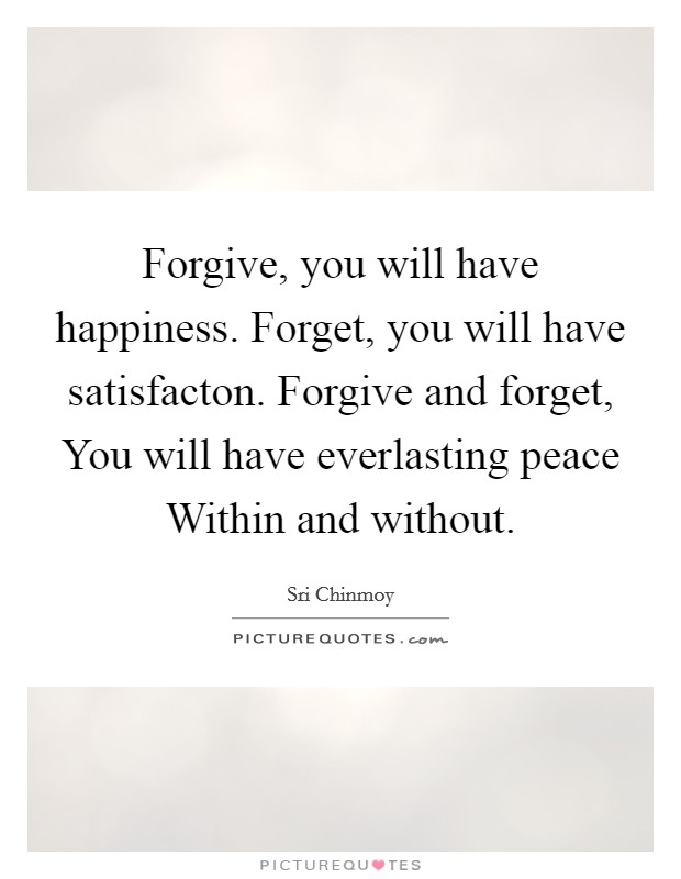 Forgive, you will have happiness. Forget, you will have satisfacton. Forgive and forget, You will have everlasting peace Within and without Picture Quote #1