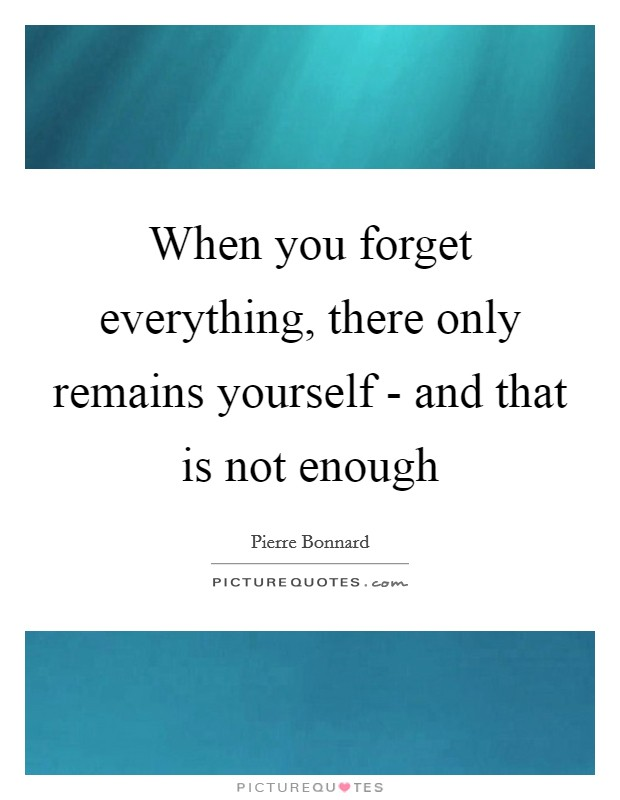 When you forget everything, there only remains yourself - and that is not enough Picture Quote #1