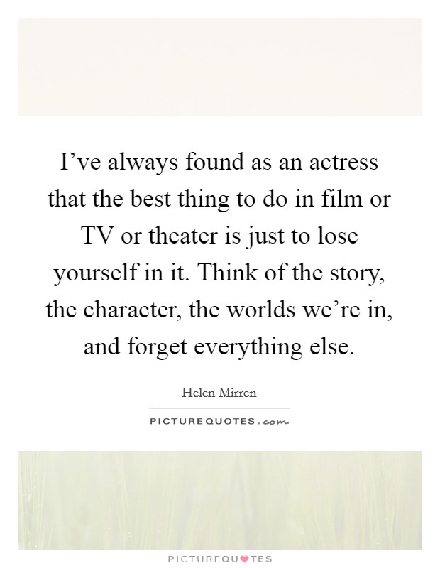 I've always found as an actress that the best thing to do in film or TV or theater is just to lose yourself in it. Think of the story, the character, the worlds we're in, and forget everything else Picture Quote #1