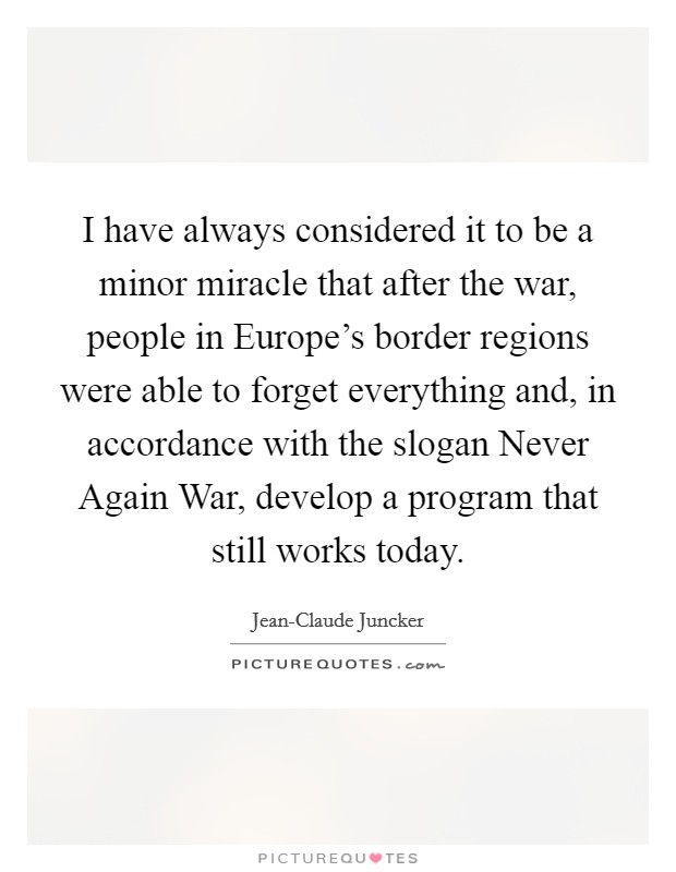 I have always considered it to be a minor miracle that after the war, people in Europe's border regions were able to forget everything and, in accordance with the slogan Never Again War, develop a program that still works today Picture Quote #1