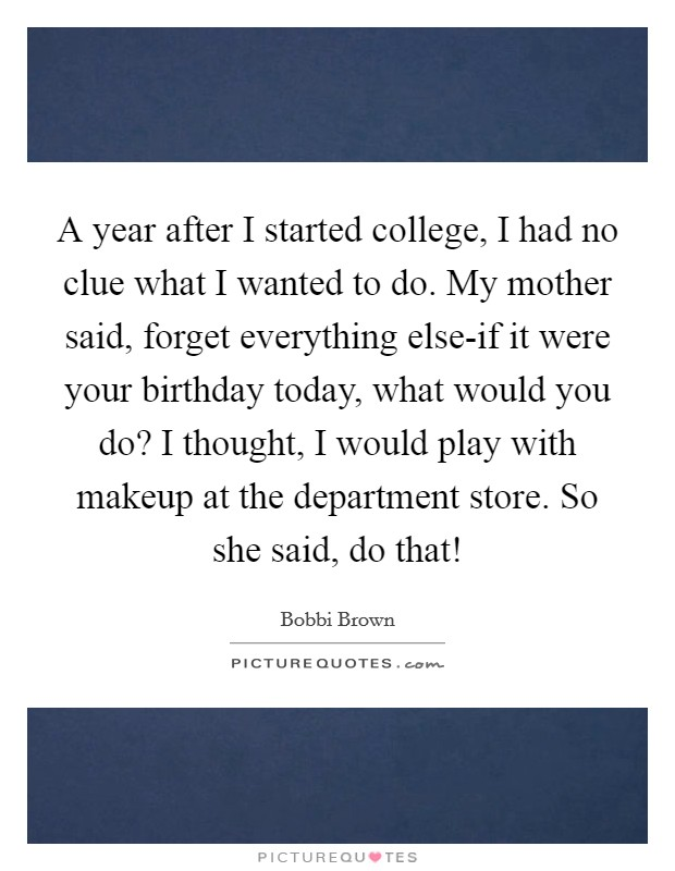 A year after I started college, I had no clue what I wanted to do. My mother said, forget everything else-if it were your birthday today, what would you do? I thought, I would play with makeup at the department store. So she said, do that! Picture Quote #1