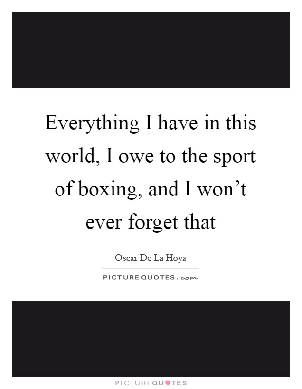 Everything I have in this world, I owe to the sport of boxing, and I won't ever forget that Picture Quote #1