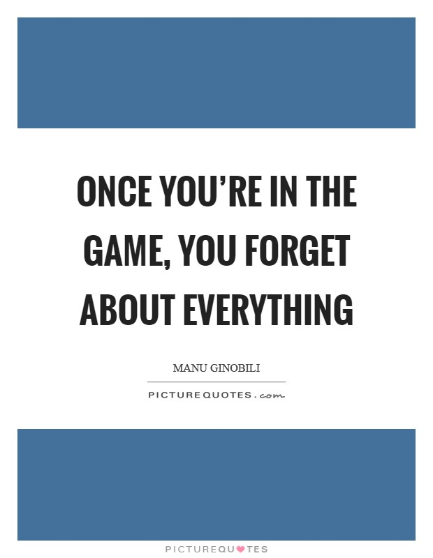 Once you're in the game, you forget about everything Picture Quote #1