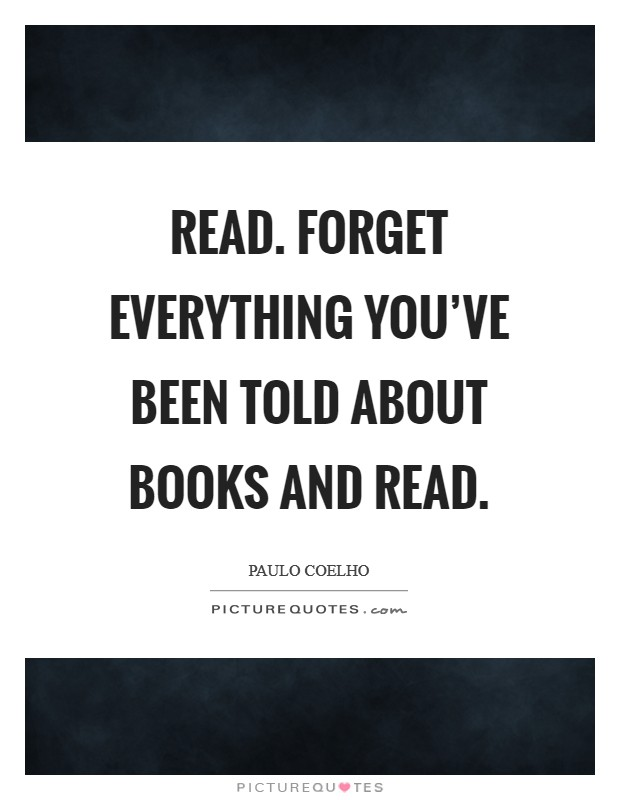 Read. Forget everything you've been told about books and read Picture Quote #1
