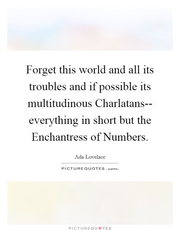 Forget this world and all its troubles and if possible its multitudinous Charlatans-- everything in short but the Enchantress of Numbers Picture Quote #1