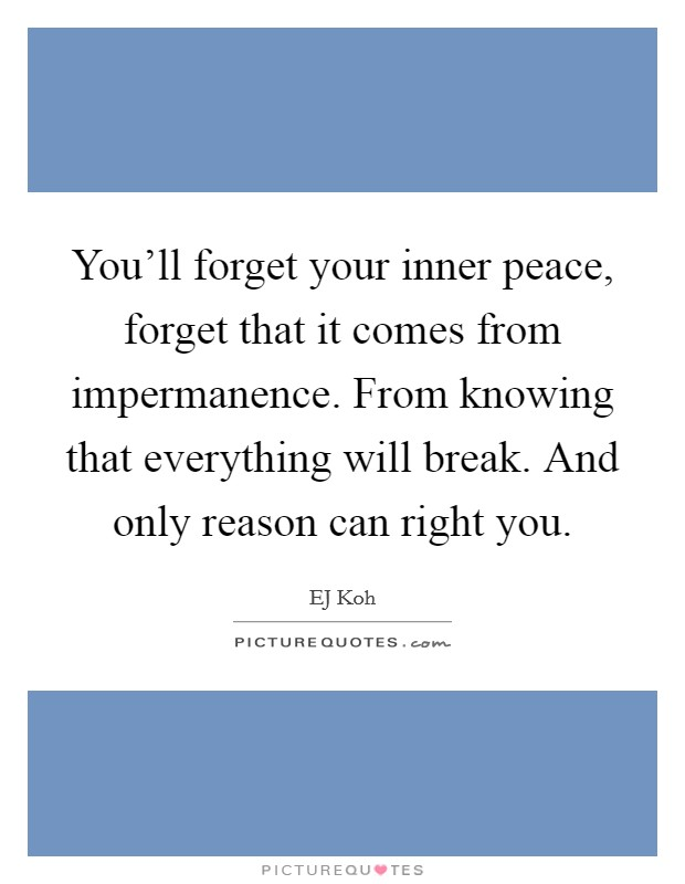 You'll forget your inner peace, forget that it comes from impermanence. From knowing that everything will break. And only reason can right you Picture Quote #1