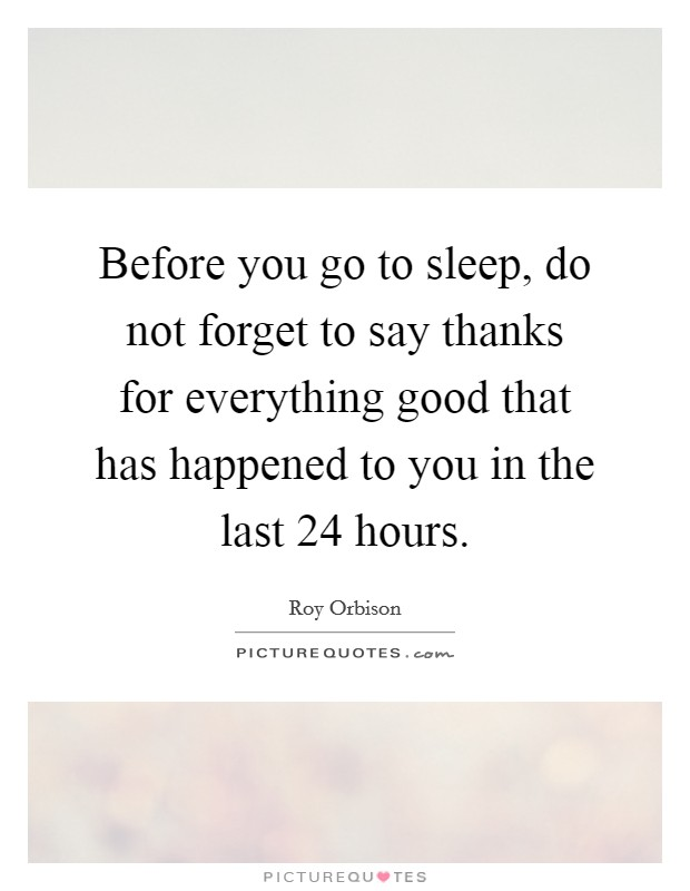 Before you go to sleep, do not forget to say thanks for everything good that has happened to you in the last 24 hours Picture Quote #1