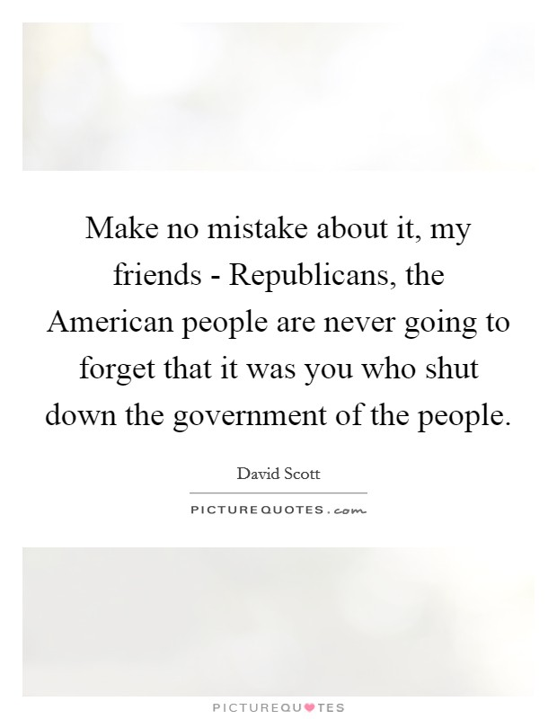 Make no mistake about it, my friends - Republicans, the American people are never going to forget that it was you who shut down the government of the people Picture Quote #1