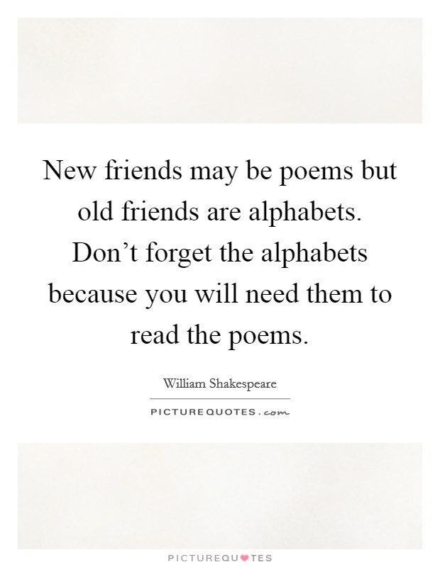 New friends may be poems but old friends are alphabets. Don't forget the alphabets because you will need them to read the poems Picture Quote #1