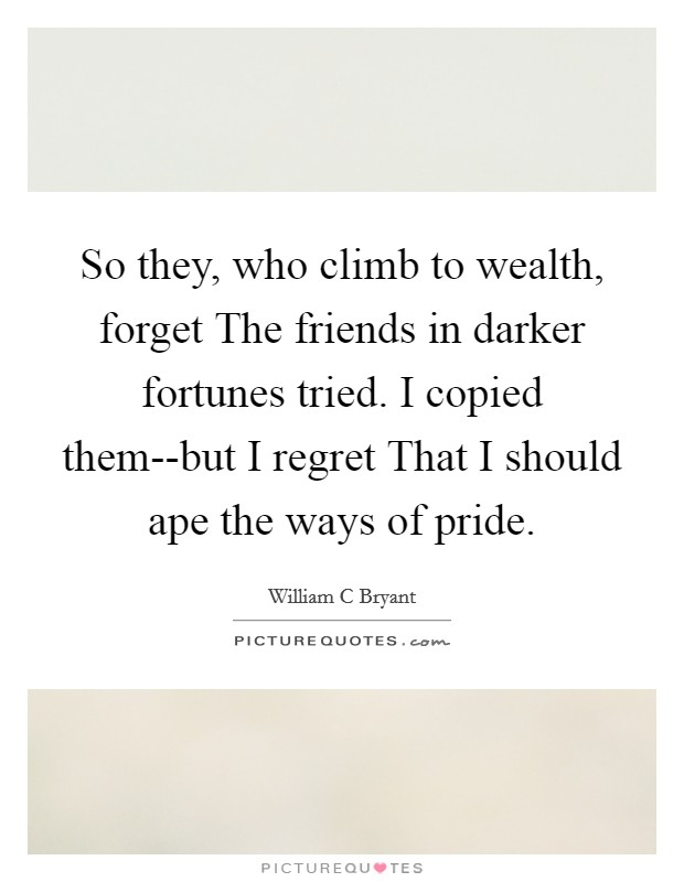 So they, who climb to wealth, forget The friends in darker fortunes tried. I copied them--but I regret That I should ape the ways of pride Picture Quote #1