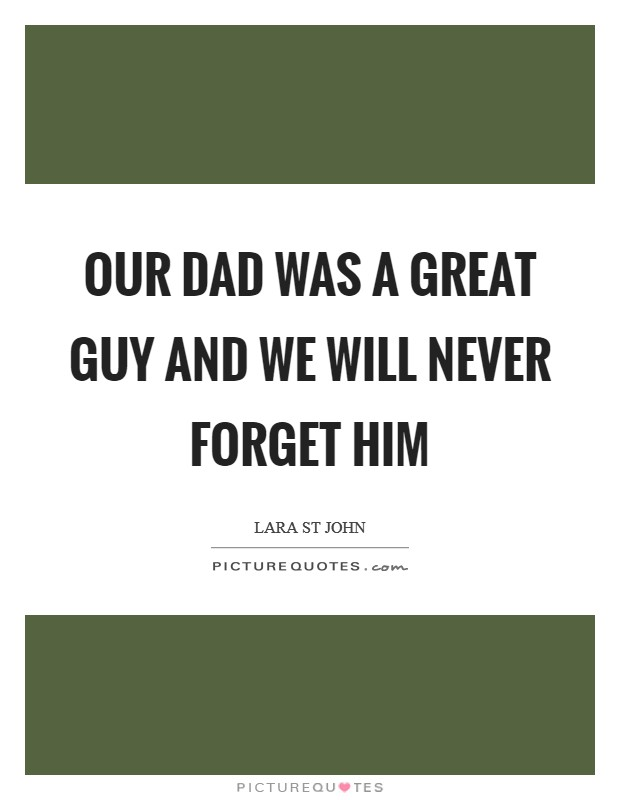 Our dad was a great guy and we will never forget him Picture Quote #1