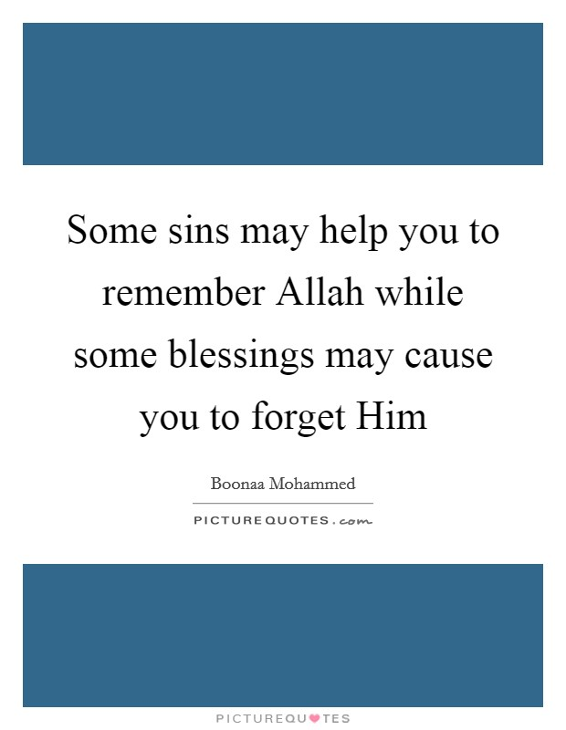 Some sins may help you to remember Allah while some blessings may cause you to forget Him Picture Quote #1