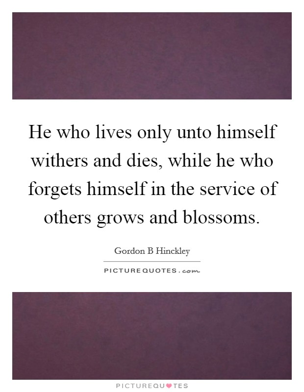 He who lives only unto himself withers and dies, while he who forgets himself in the service of others grows and blossoms Picture Quote #1