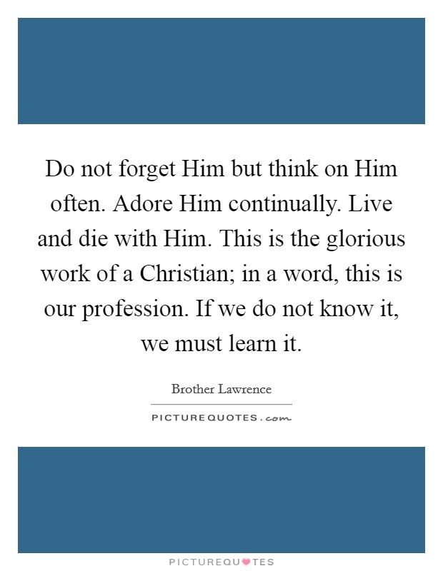 Do not forget Him but think on Him often. Adore Him continually. Live and die with Him. This is the glorious work of a Christian; in a word, this is our profession. If we do not know it, we must learn it Picture Quote #1