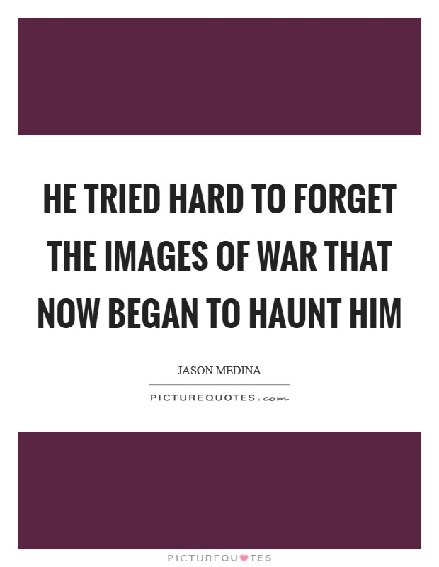 He tried hard to forget the images of war that now began to haunt him Picture Quote #1