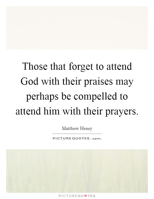 Those that forget to attend God with their praises may perhaps be compelled to attend him with their prayers Picture Quote #1