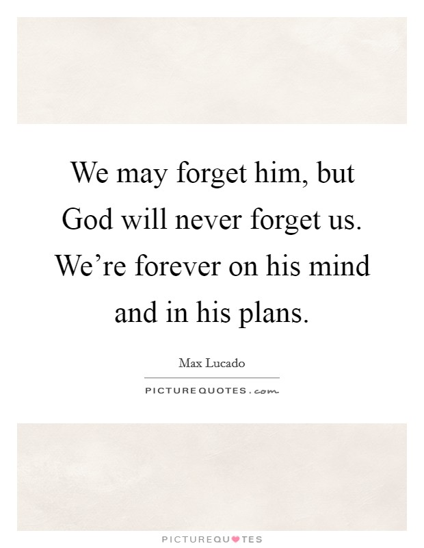 We may forget him, but God will never forget us. We're forever on his mind and in his plans Picture Quote #1