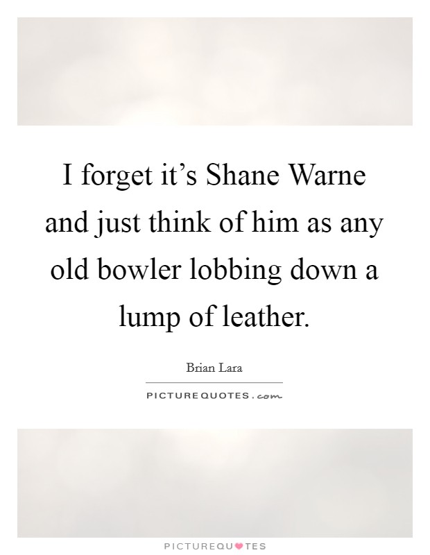 I forget it's Shane Warne and just think of him as any old bowler lobbing down a lump of leather Picture Quote #1