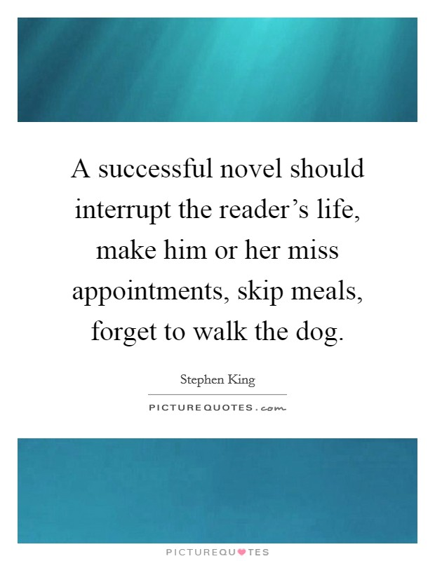 A successful novel should interrupt the reader's life, make him or her miss appointments, skip meals, forget to walk the dog Picture Quote #1