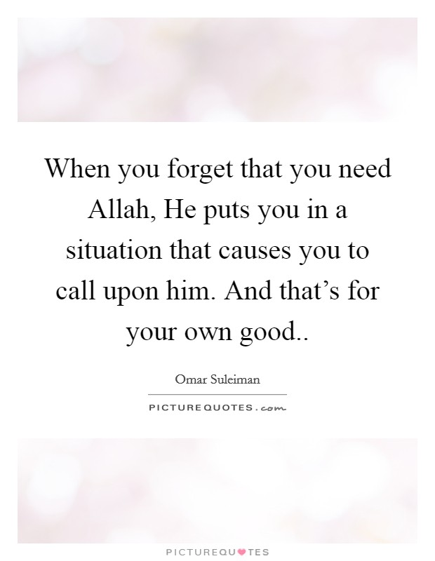 When you forget that you need Allah, He puts you in a situation that causes you to call upon him. And that's for your own good Picture Quote #1
