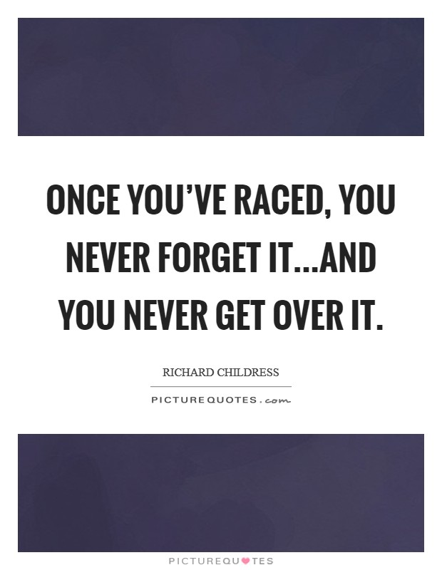 Once you've raced, you never forget it...and you never get over it Picture Quote #1
