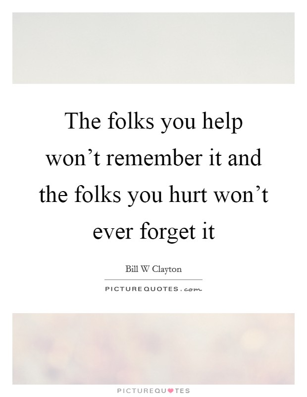 The folks you help won't remember it and the folks you hurt won't ever forget it Picture Quote #1