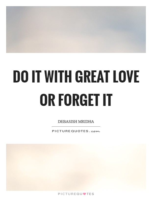 Do it with great love or forget it Picture Quote #1