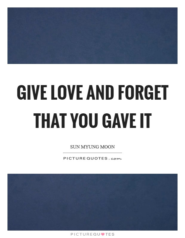 Give love and forget that you gave it Picture Quote #1