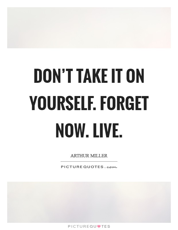 Don't take it on yourself. Forget now. Live Picture Quote #1