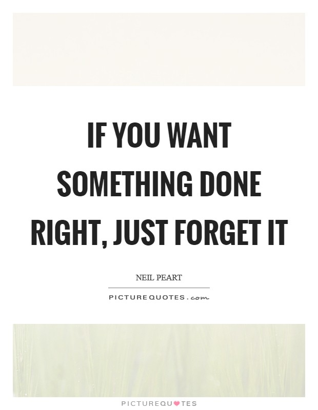 If you want something done right, just forget it Picture Quote #1