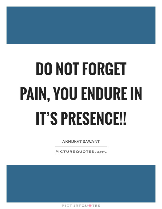 Do not Forget PAIN, You Endure in it's presence!! Picture Quote #1