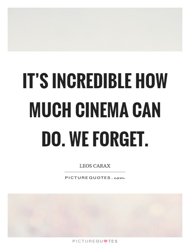 It's incredible how much cinema can do. We forget Picture Quote #1