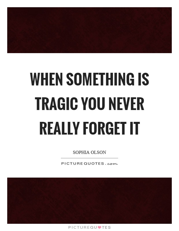 When something is tragic you never really forget it Picture Quote #1